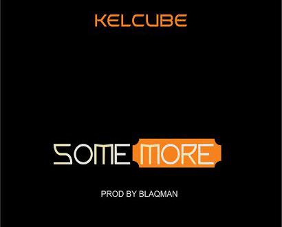 MUSIC: Kelcube – Some More (Prod. Blaqman)